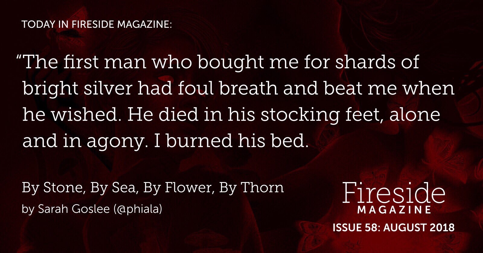 "Fireside logo and pull quote from story: ""The first man who bought me for shards of bright silver had foul breath and beat me when he wished. He died in his stocking feet, alone and in agony. I burned his bed."""